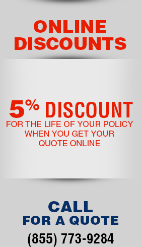 ONLINE DISCOUNTS: $12 off your initial payment PLUS 5% discount for the life of your policy when you get your quote online. Call for a quote (855) 773-9284
